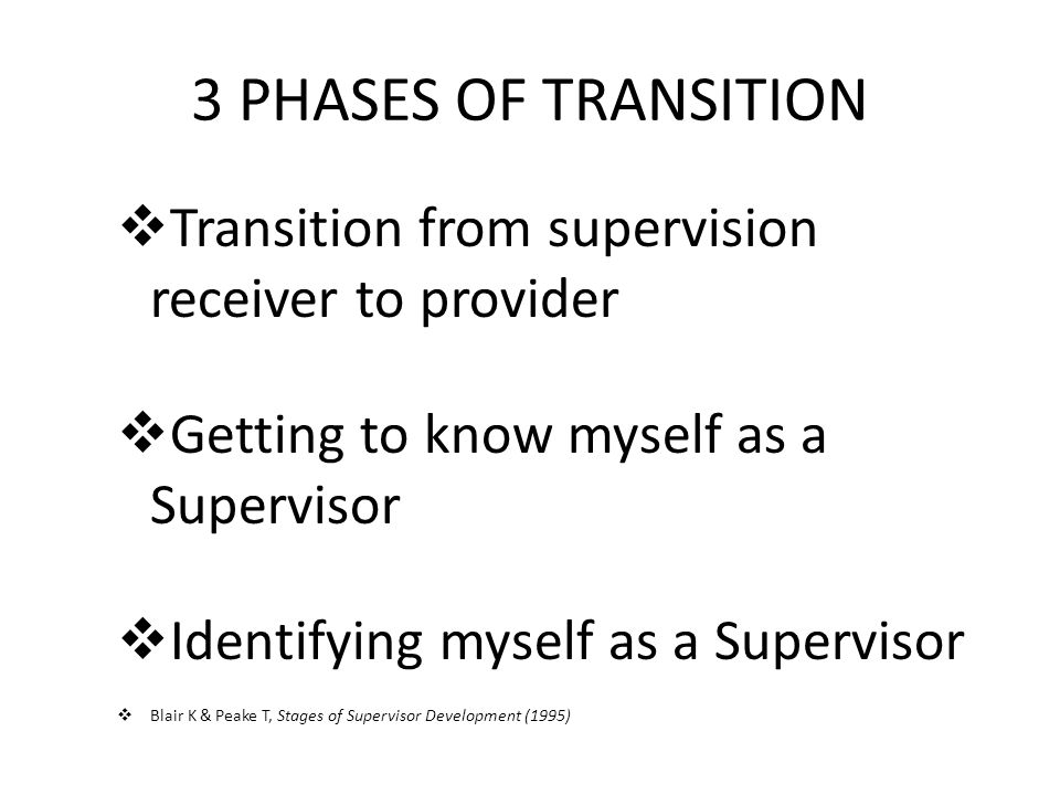 3 PHASES OF TRANSITION  Transition from supervision receiver to provider  Getting to know myself as a Supervisor  Identifying myself as a Supervisor  Blair K & Peake T, Stages of Supervisor Development (1995)