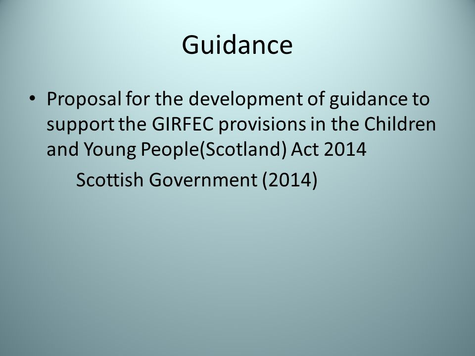 Guidance Proposal for the development of guidance to support the GIRFEC provisions in the Children and Young People(Scotland) Act 2014 Scottish Government (2014)