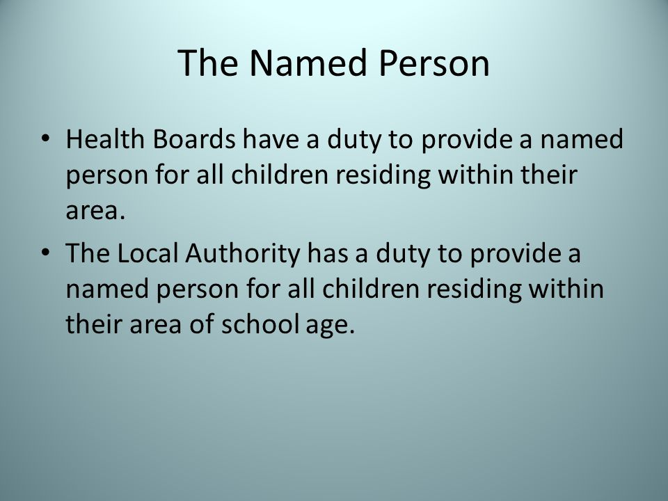 The Named Person Health Boards have a duty to provide a named person for all children residing within their area.
