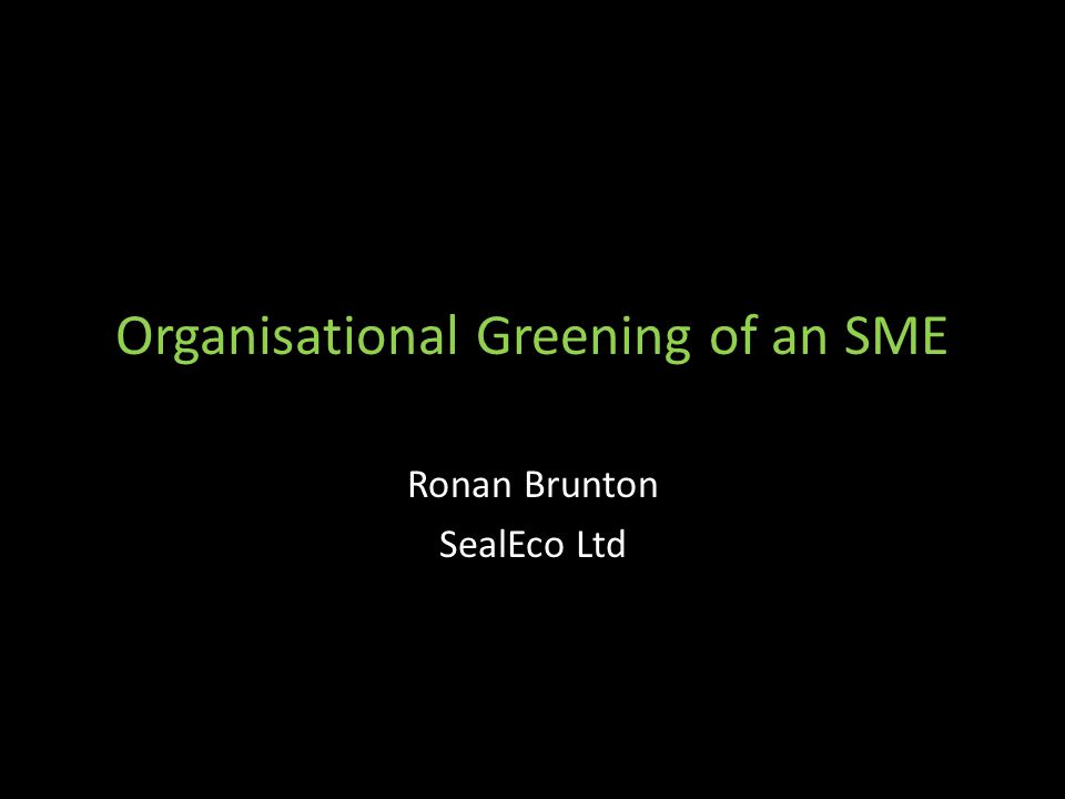 Organisational Greening of an SME Part of large construction products manufacturer Engaged in 'eco-friendly' systems for competitive advantage Realisation that what's required is a paradigm shift in strategic thinking Personal Experience