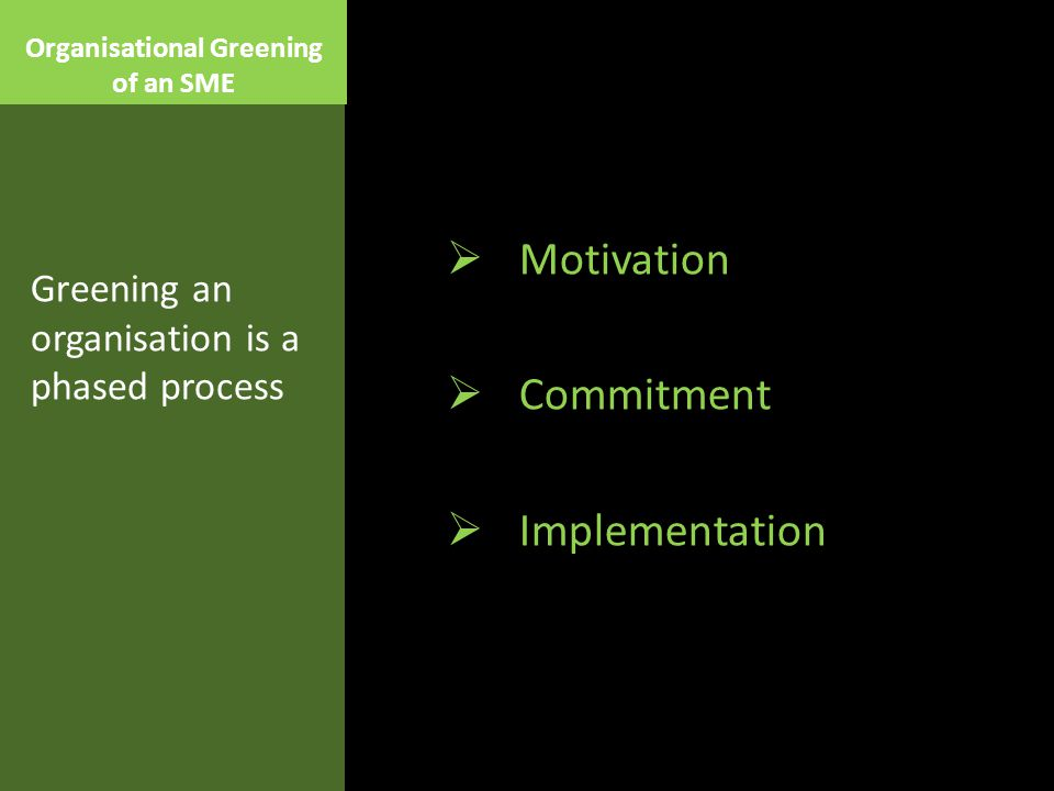 Organisational Greening of an SME  Motivation  Commitment  Implementation Greening an organisation is a phased process