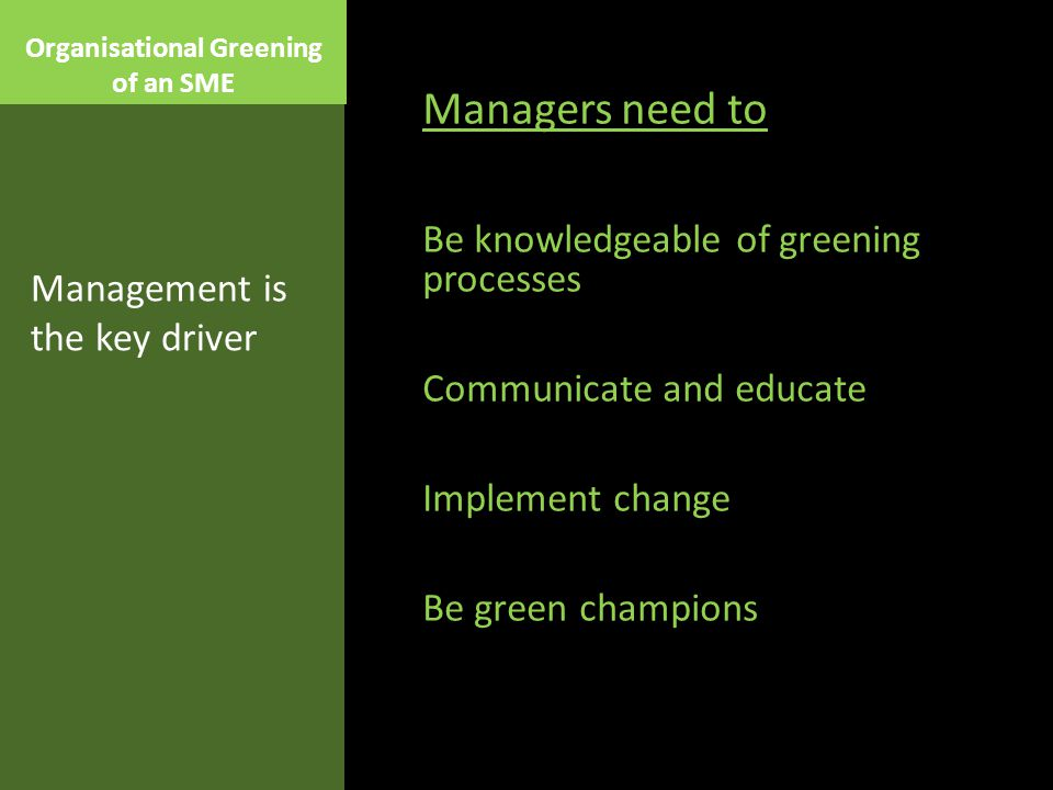 Organisational Greening of an SME Managers need to Be knowledgeable of greening processes Communicate and educate Implement change Be green champions Management is the key driver