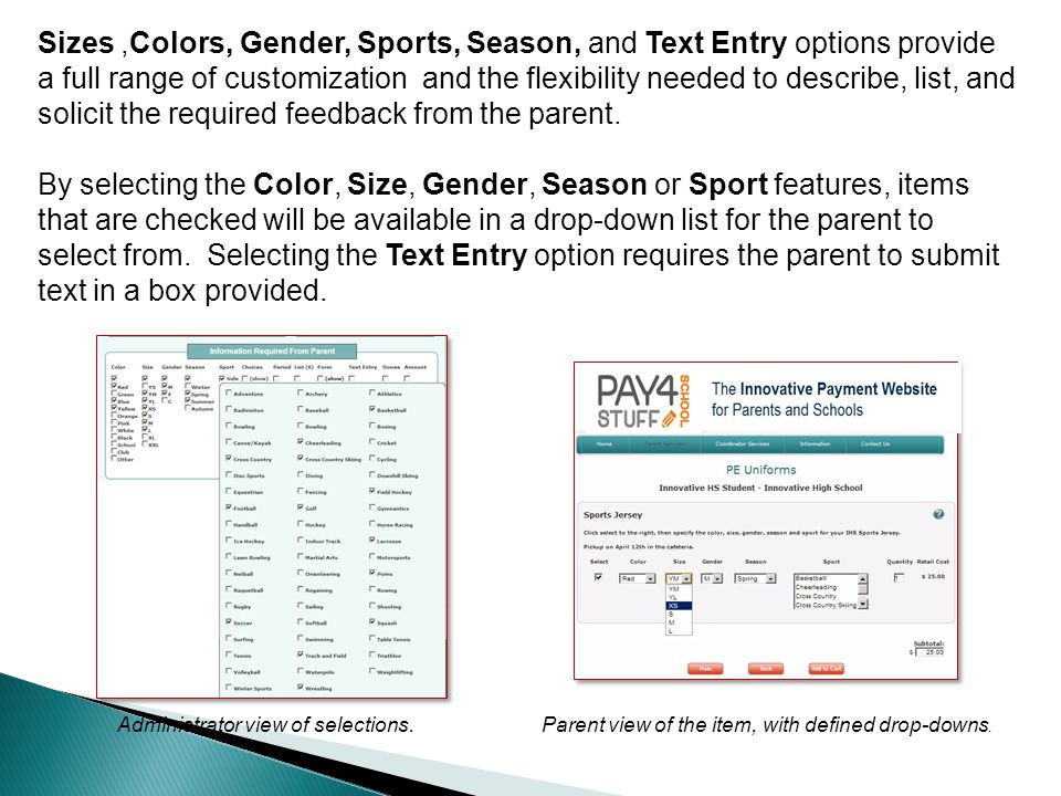Sizes,Colors, Gender, Sports, Season, and Text Entry options provide a full range of customization and the flexibility needed to describe, list, and solicit the required feedback from the parent.