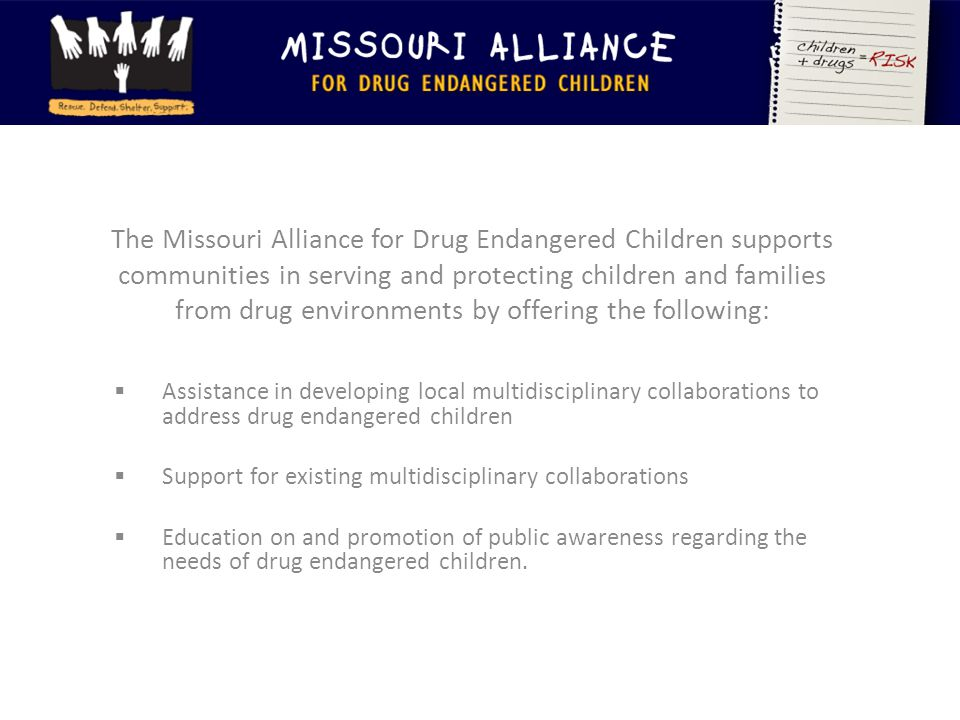 The Missouri Alliance for Drug Endangered Children supports communities in serving and protecting children and families from drug environments by offering the following:  Assistance in developing local multidisciplinary collaborations to address drug endangered children  Support for existing multidisciplinary collaborations  Education on and promotion of public awareness regarding the needs of drug endangered children.