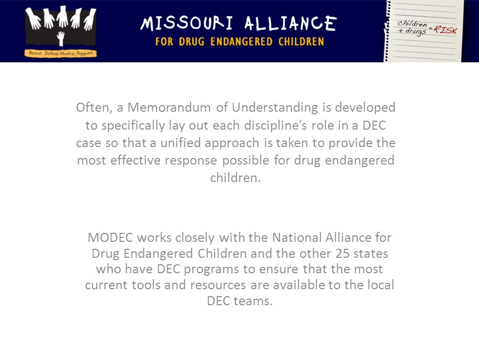 Often, a Memorandum of Understanding is developed to specifically lay out each discipline's role in a DEC case so that a unified approach is taken to provide the most effective response possible for drug endangered children.