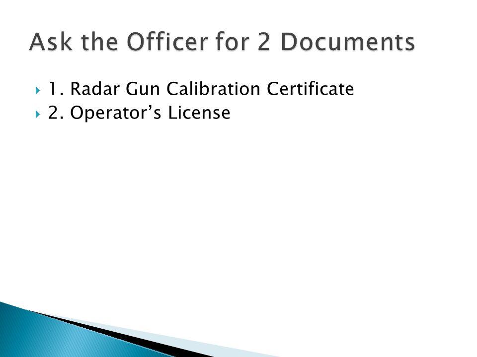  1. Radar Gun Calibration Certificate  2. Operator's License