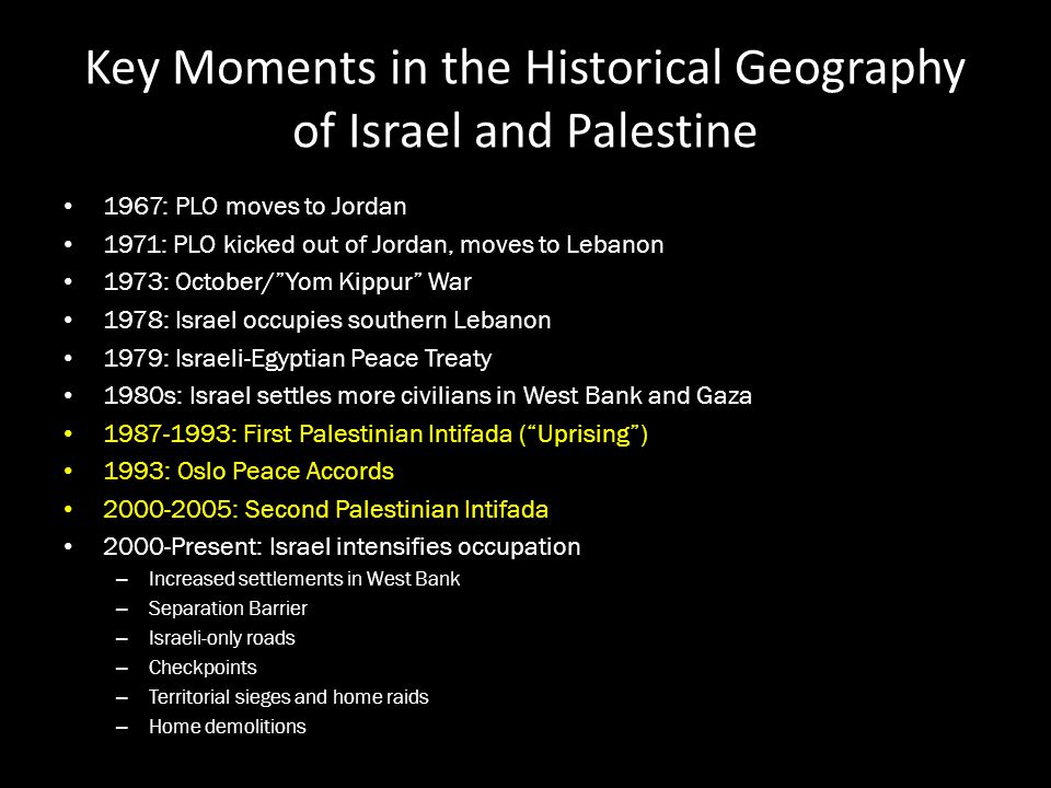 Key Moments in the Historical Geography of Israel and Palestine 1967: PLO moves to Jordan 1971: PLO kicked out of Jordan, moves to Lebanon 1973: Octob