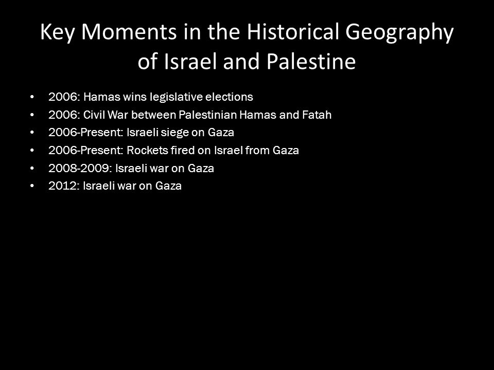 Key Moments in the Historical Geography of Israel and Palestine 2006: Hamas wins legislative elections 2006: Civil War between Palestinian Hamas and F