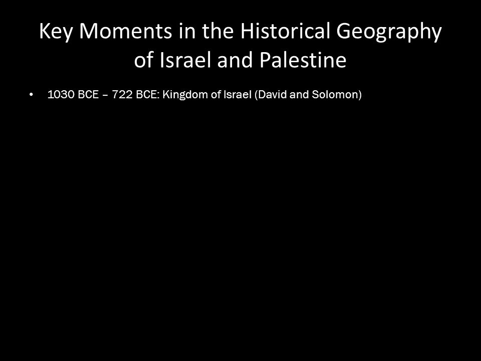 Key Moments in the Historical Geography of Israel and Palestine 1030 BCE – 722 BCE: Kingdom of Israel (David and Solomon)