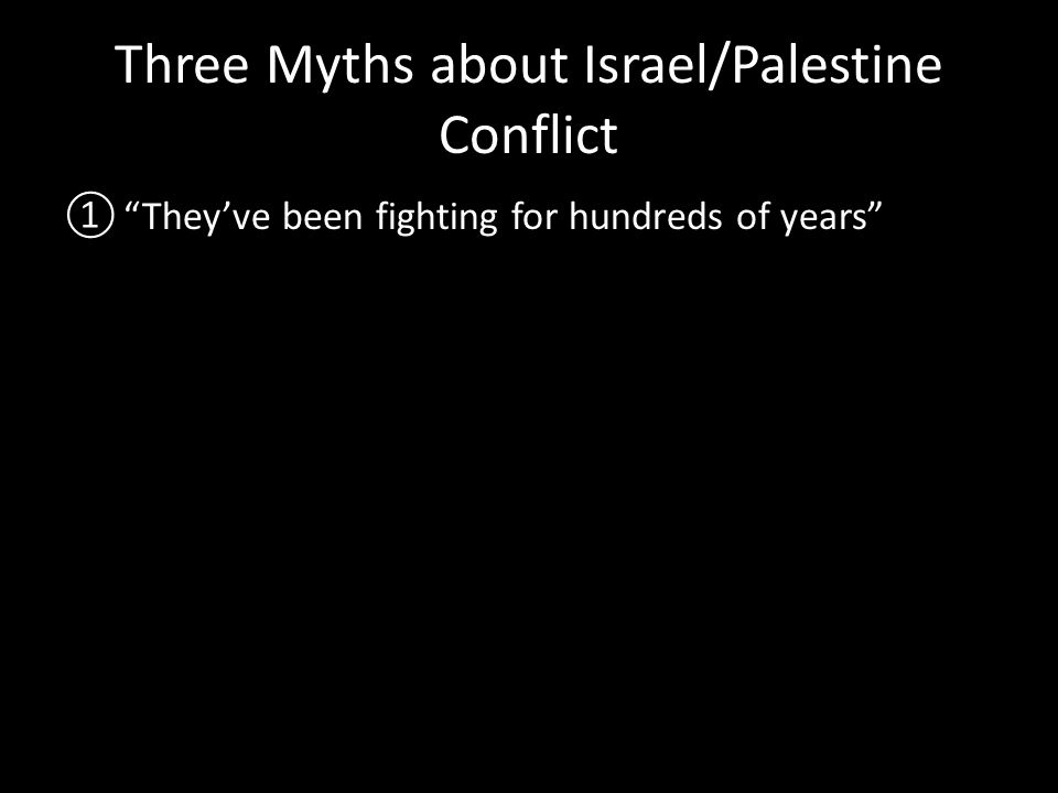 Three Myths about Israel/Palestine Conflict ① They've been fighting for hundreds of years ② It's complicated