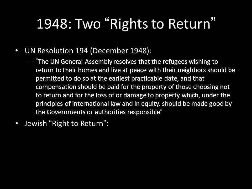 "1948: Two ""Rights to Return"" UN Resolution 194 (December 1948): – ""The UN General Assembly resolves that the refugees wishing to return to their homes"