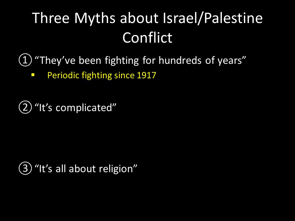 Three Myths about Israel/Palestine Conflict ① They've been fighting for hundreds of years  Periodic fighting since 1917 ② It's complicated  1948: The Birth of Israel and the Nakba ( Catastrophe ) ③ It's all about religion