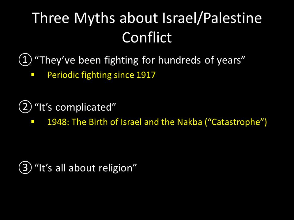 "Three Myths about Israel/Palestine Conflict ①""They've been fighting for hundreds of years""  Periodic fighting since 1917 ②""It's complicated""  1948:"