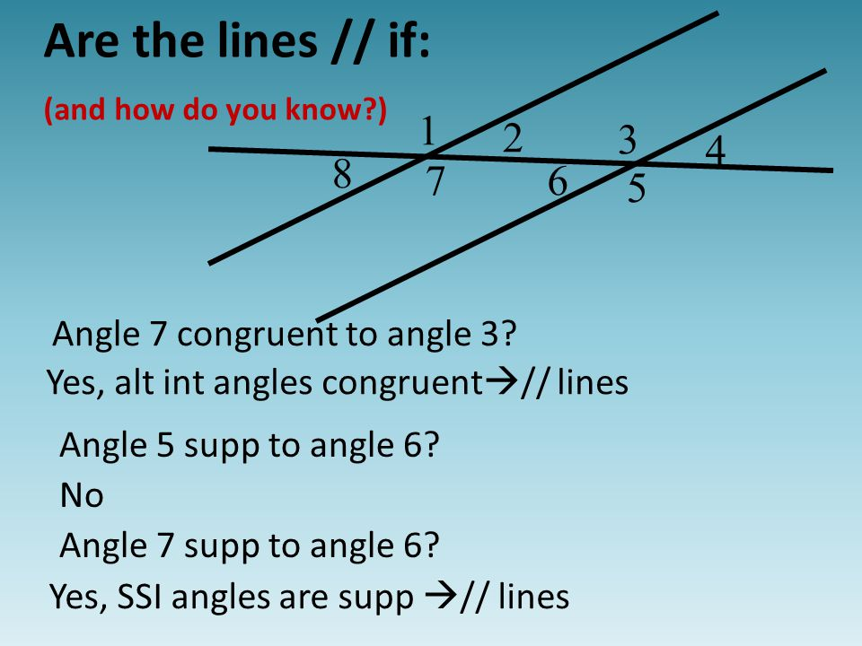 2 3 4 5 1 67 8 Are the lines // if: (and how do you know ) Yes, alt int angles congruent  // lines Angle 5 supp to angle 6.