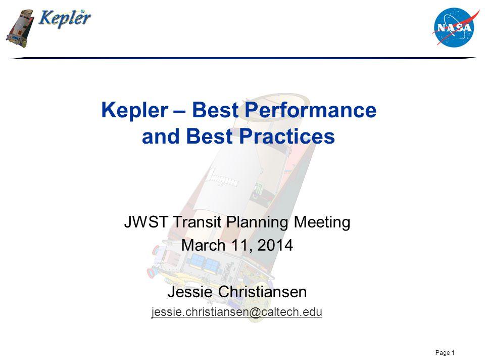 Page 1 Kepler – Best Performance and Best Practices JWST Transit Planning Meeting March 11, 2014 Jessie Christiansen jessie.christiansen@caltech.edu