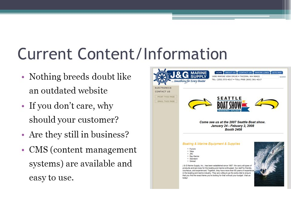 Current Content/Information Nothing breeds doubt like an outdated website If you don't care, why should your customer? Are they still in business? CMS