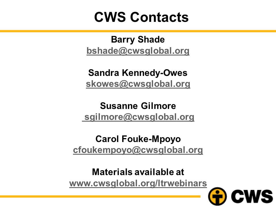Barry Shade bshade@cwsglobal.org Sandra Kennedy-Owes skowes@cwsglobal.org Susanne Gilmore sgilmore@cwsglobal.org Carol Fouke-Mpoyo cfoukempoyo@cwsglobal.org Materials available at www.cwsglobal.org/ltrwebinars CWS Contacts