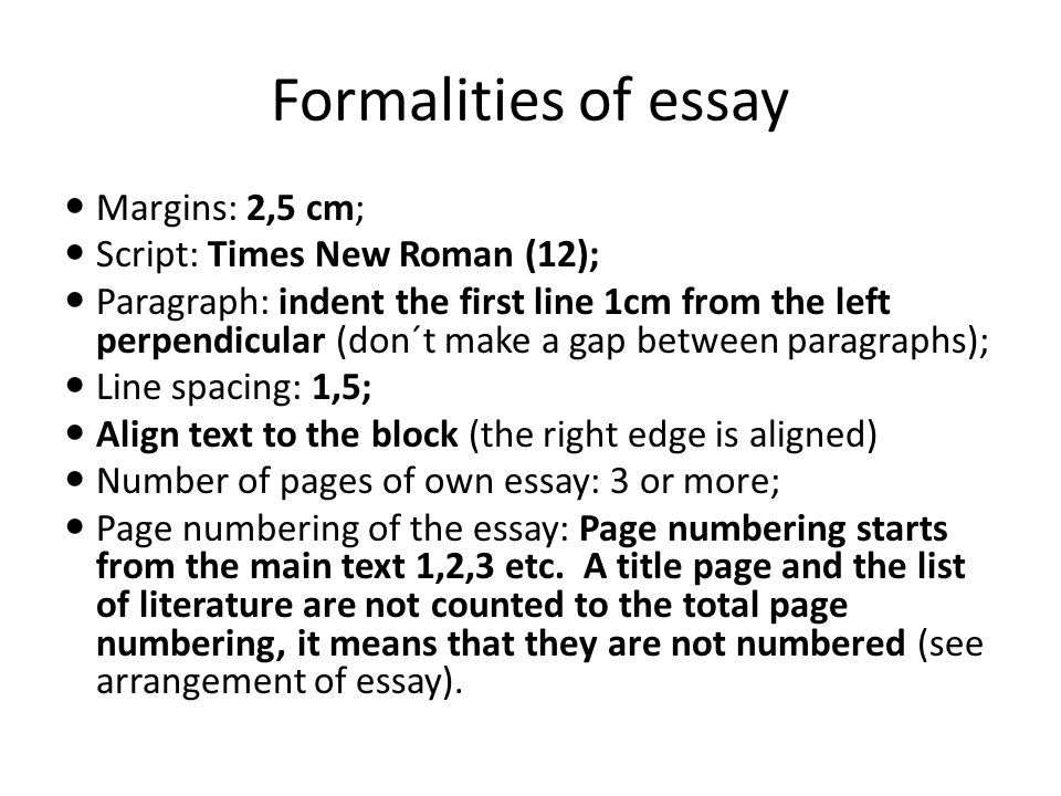 Formalities of essay Margins: 2,5 cm; Script: Times New Roman (12); Paragraph: indent the first line 1cm from the left perpendicular (don´t make a gap between paragraphs); Line spacing: 1,5; Align text to the block (the right edge is aligned) Number of pages of own essay: 3 or more; Page numbering of the essay: Page numbering starts from the main text 1,2,3 etc.