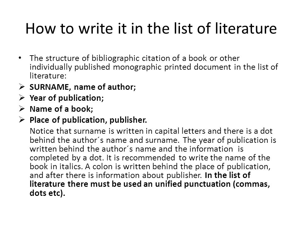How to write it in the list of literature The structure of bibliographic citation of a book or other individually published monographic printed document in the list of literature:  SURNAME, name of author;  Year of publication;  Name of a book;  Place of publication, publisher.