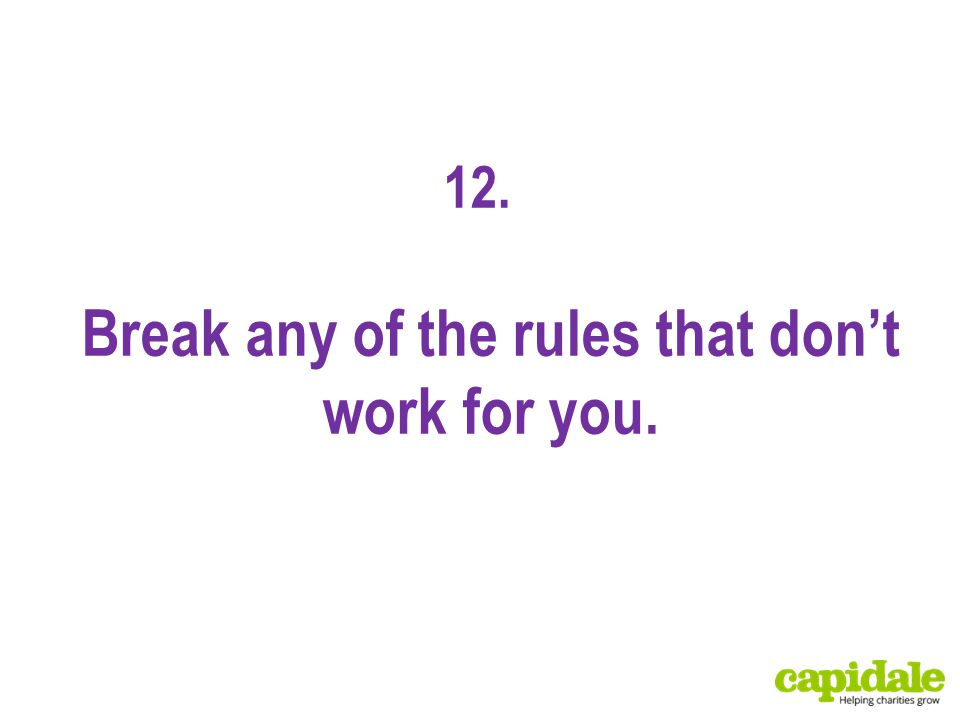 12. Break any of the rules that don't work for you.