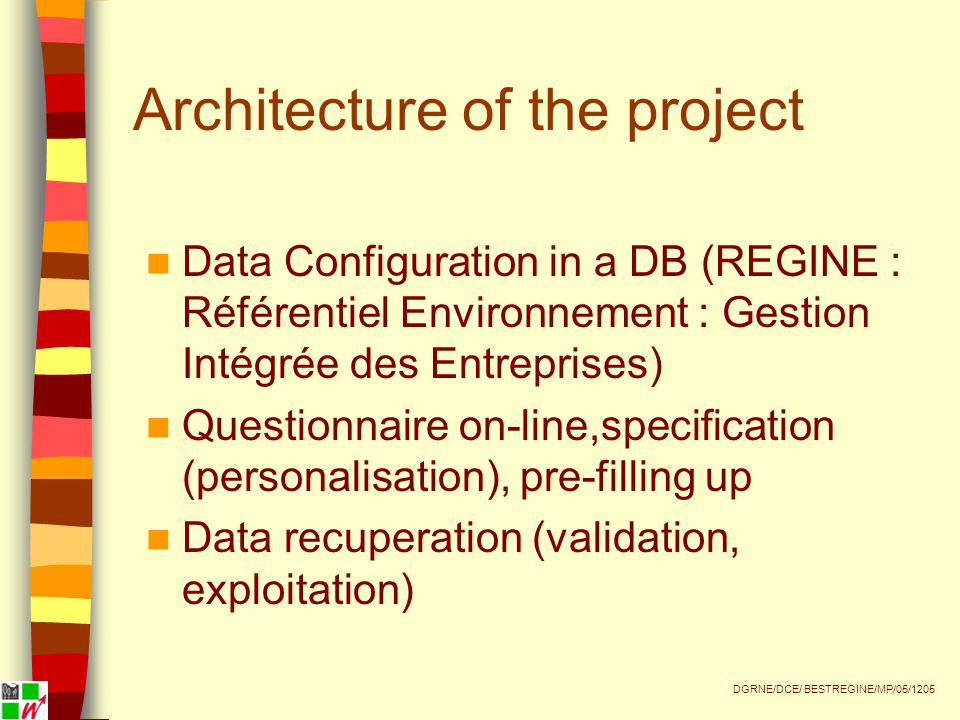 Architecture of the project Data Configuration in a DB (REGINE : Référentiel Environnement : Gestion Intégrée des Entreprises) Questionnaire on-line,specification (personalisation), pre-filling up Data recuperation (validation, exploitation) DGRNE/DCE/ BESTREGINE/MP/05/1205