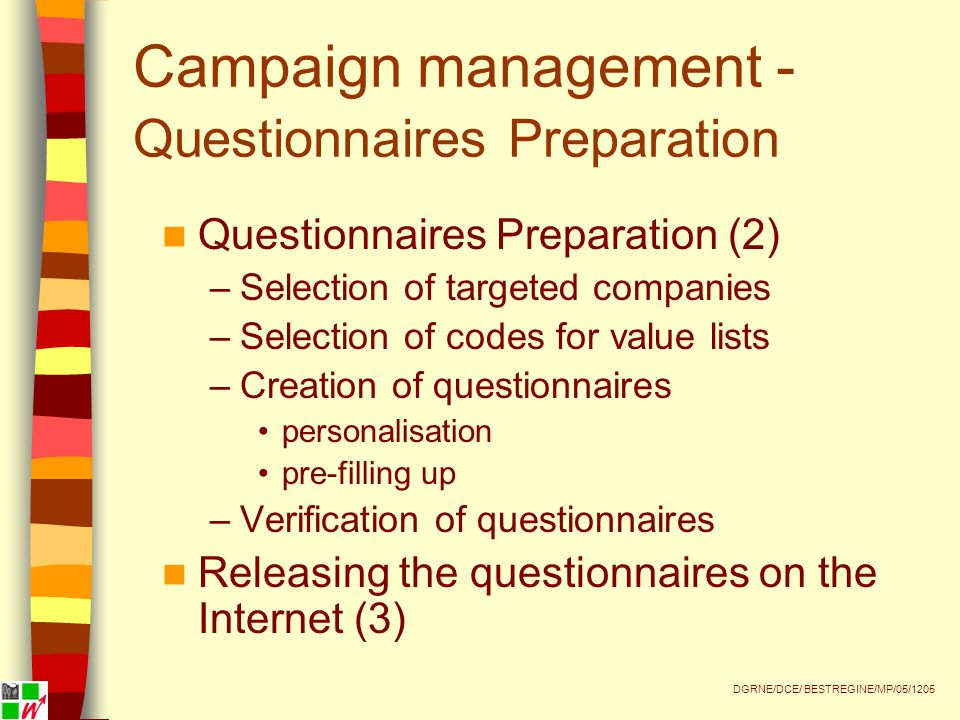 Campaign management - Questionnaires Preparation Questionnaires Preparation (2) –Selection of targeted companies –Selection of codes for value lists –Creation of questionnaires personalisation pre-filling up –Verification of questionnaires Releasing the questionnaires on the Internet (3) DGRNE/DCE/ BESTREGINE/MP/05/1205