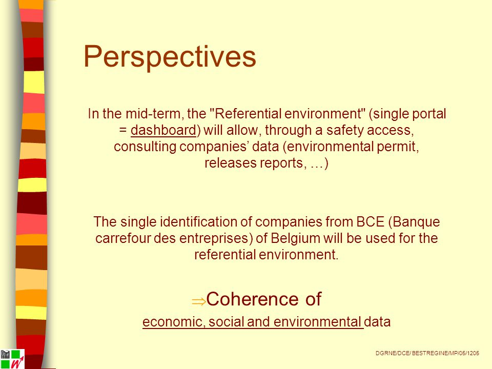 Perspectives In the mid-term, the Referential environment (single portal = dashboard) will allow, through a safety access, consulting companies' data (environmental permit, releases reports, …) The single identification of companies from BCE (Banque carrefour des entreprises) of Belgium will be used for the referential environment.