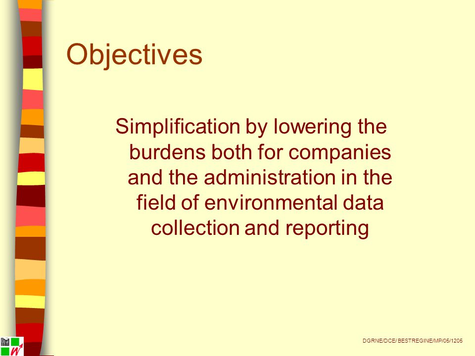 Objectives Simplification by lowering the burdens both for companies and the administration in the field of environmental data collection and reporting DGRNE/DCE/ BESTREGINE/MP/05/1205