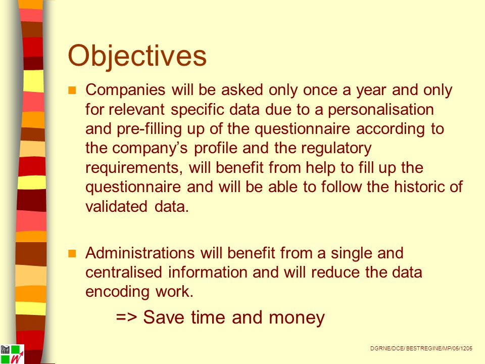 Conclusions The integrated and single survey has allowed:  Ensuring coherence between collected information for different administrative services and for Wallonia as a whole  Improving quality of collected data  Reduce the administrative burden for companies DGRNE/DCE/ BESTREGINE/MP/05/1205