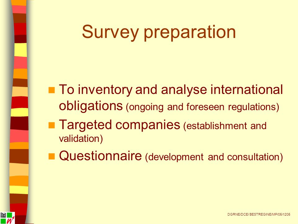Survey preparation To inventory and analyse international obligations (ongoing and foreseen regulations) Targeted companies (establishment and validation) Questionnaire (development and consultation) DGRNE/DCE/ BESTREGINE/MP/05/1205
