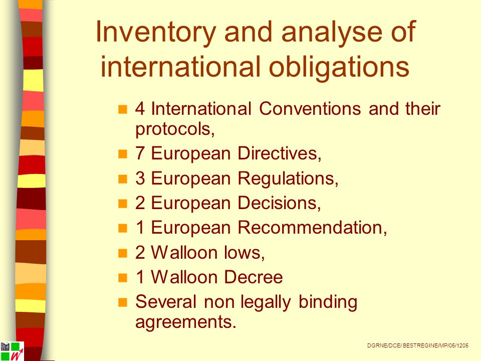 Inventory and analyse of international obligations 4 International Conventions and their protocols, 7 European Directives, 3 European Regulations, 2 European Decisions, 1 European Recommendation, 2 Walloon lows, 1 Walloon Decree Several non legally binding agreements.