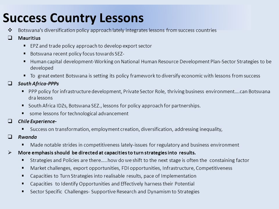 Success Country Lessons  Botswana's diversification policy approach lately integrates lessons from success countries  Mauritius  EPZ and trade policy approach to develop export sector  Botswana recent policy focus towards SEZ-  Human capital development-Working on National Human Resource Development Plan-Sector Strategies to be developed  To great extent Botswana is setting its policy framework to diversify economic with lessons from success  South Africa-PPPs  PPP policy for infrastructure development, Private Sector Role, thriving business environment….can Botswana dra lessons  South Africa IDZs, Botswana SEZ., lessons for policy approach for partnerships.