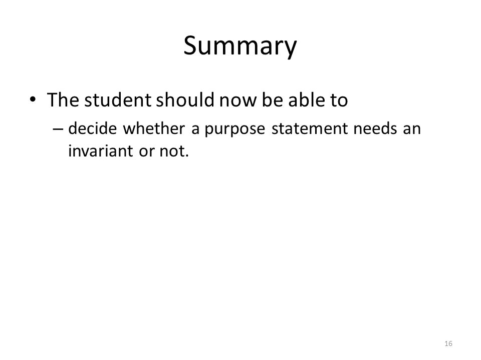 Summary The student should now be able to – decide whether a purpose statement needs an invariant or not.