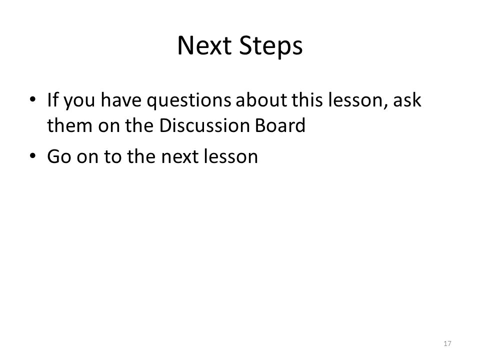 Next Steps If you have questions about this lesson, ask them on the Discussion Board Go on to the next lesson 17