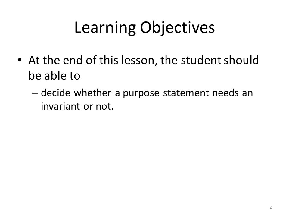 Learning Objectives At the end of this lesson, the student should be able to – decide whether a purpose statement needs an invariant or not.