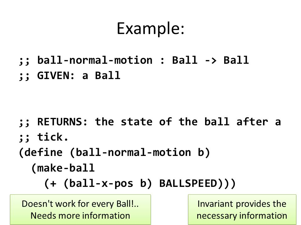 Example: ;; ball-normal-motion : Ball -> Ball ;; GIVEN: a Ball ;; WHERE: the Ball is not going to ;; collide with a wall on this tick ;; RETURNS: the