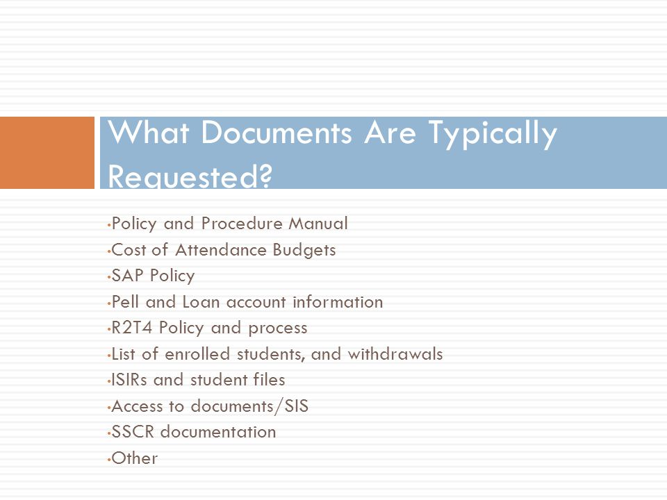 Policy and Procedure Manual Cost of Attendance Budgets SAP Policy Pell and Loan account information R2T4 Policy and process List of enrolled students, and withdrawals ISIRs and student files Access to documents/SIS SSCR documentation Other What Documents Are Typically Requested
