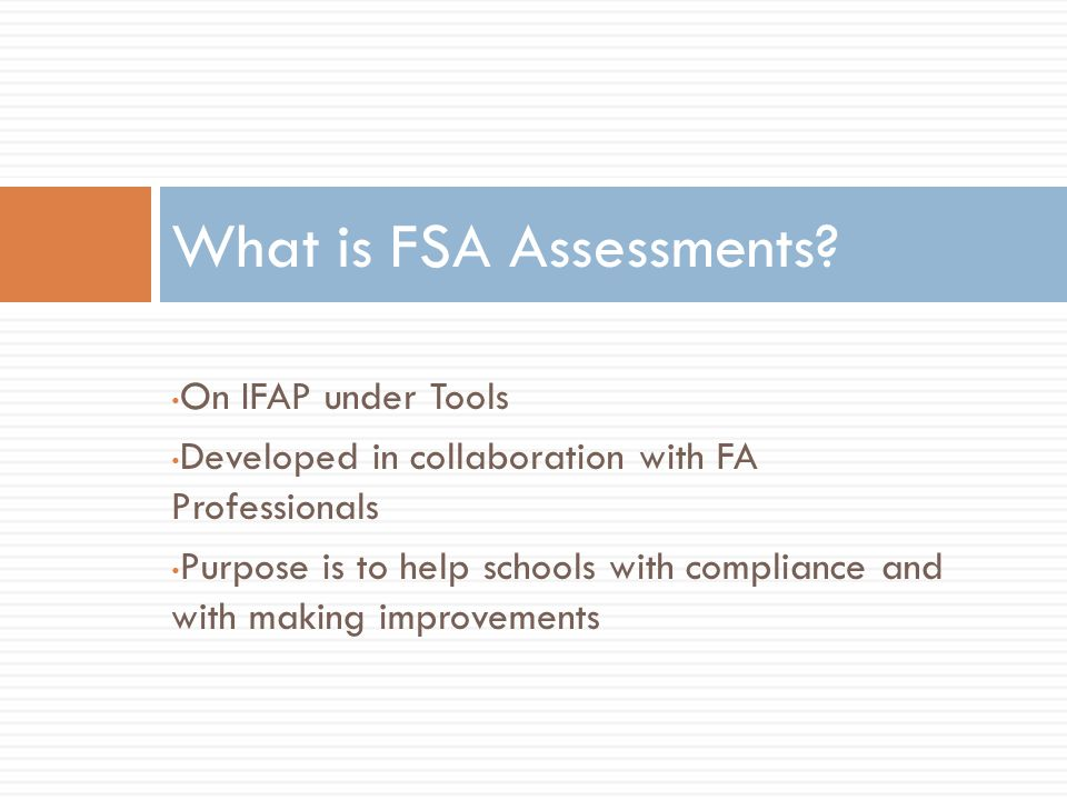 On IFAP under Tools Developed in collaboration with FA Professionals Purpose is to help schools with compliance and with making improvements What is FSA Assessments
