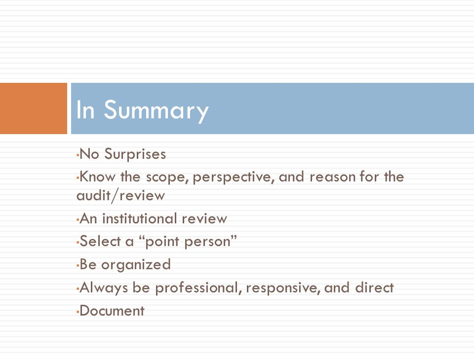No Surprises Know the scope, perspective, and reason for the audit/review An institutional review Select a point person Be organized Always be professional, responsive, and direct Document In Summary