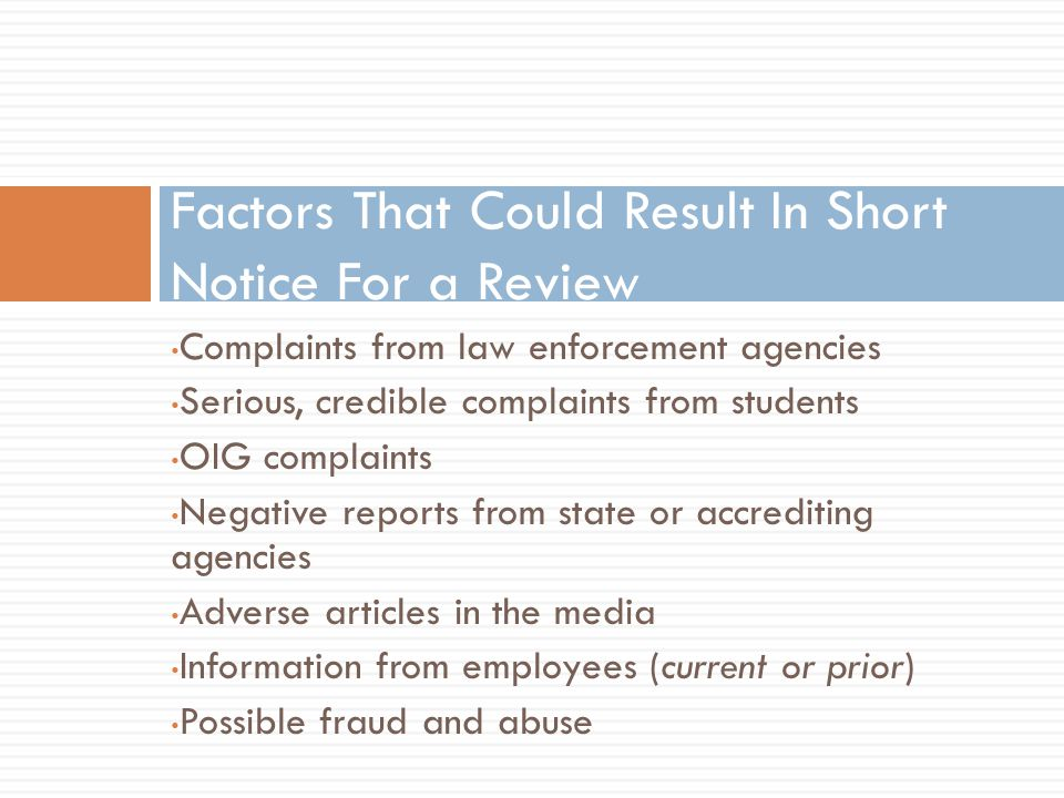 Complaints from law enforcement agencies Serious, credible complaints from students OIG complaints Negative reports from state or accrediting agencies Adverse articles in the media Information from employees (current or prior) Possible fraud and abuse Factors That Could Result In Short Notice For a Review
