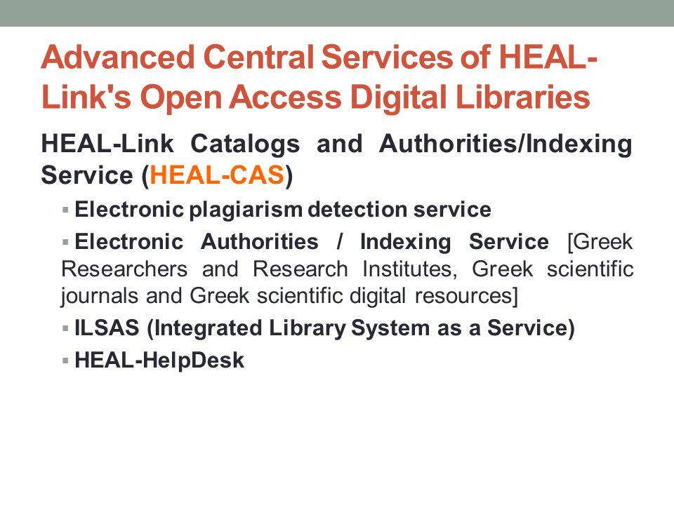 Advanced Central Services of HEAL- Link s Open Access Digital Libraries HEAL-Link Catalogs and Authorities/Indexing Service (HEAL-CAS)  Electronic plagiarism detection service  Electronic Authorities / Indexing Service [Greek Researchers and Research Institutes, Greek scientific journals and Greek scientific digital resources]  ILSAS (Integrated Library System as a Service)  HEAL-HelpDesk