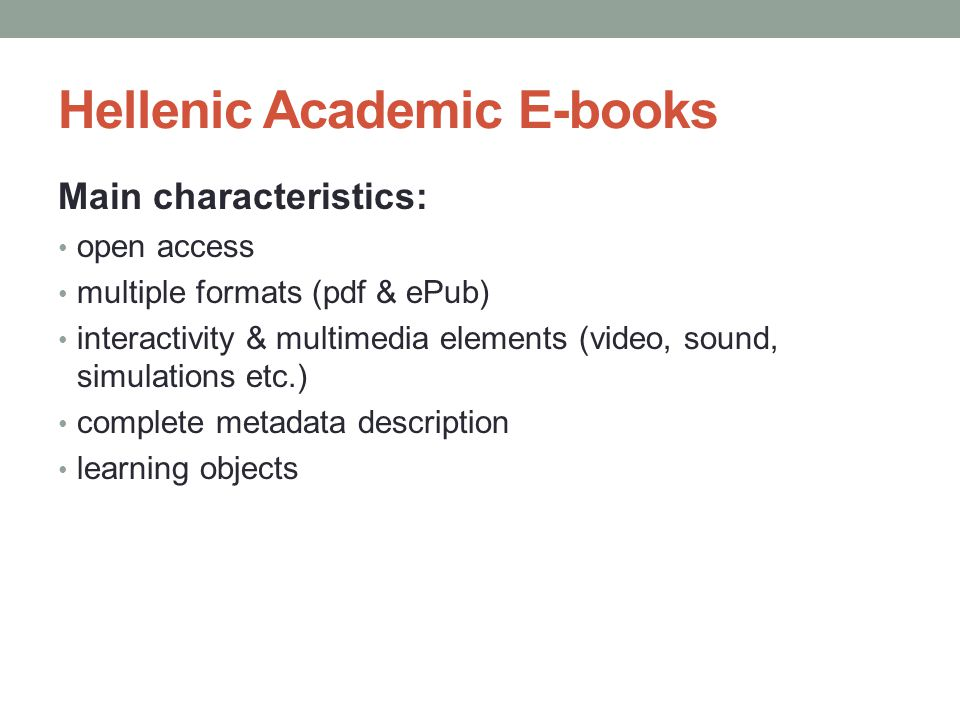 Hellenic Academic E-books Main characteristics: open access multiple formats (pdf & ePub) interactivity & multimedia elements (video, sound, simulations etc.) complete metadata description learning objects