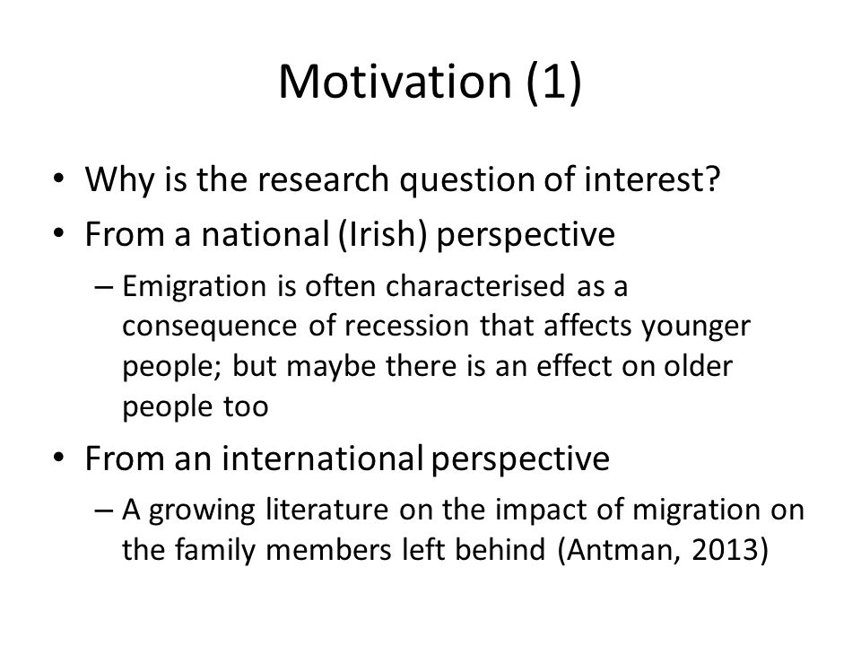 Motivation (2) What are the impacts of migration on the family members left behind.