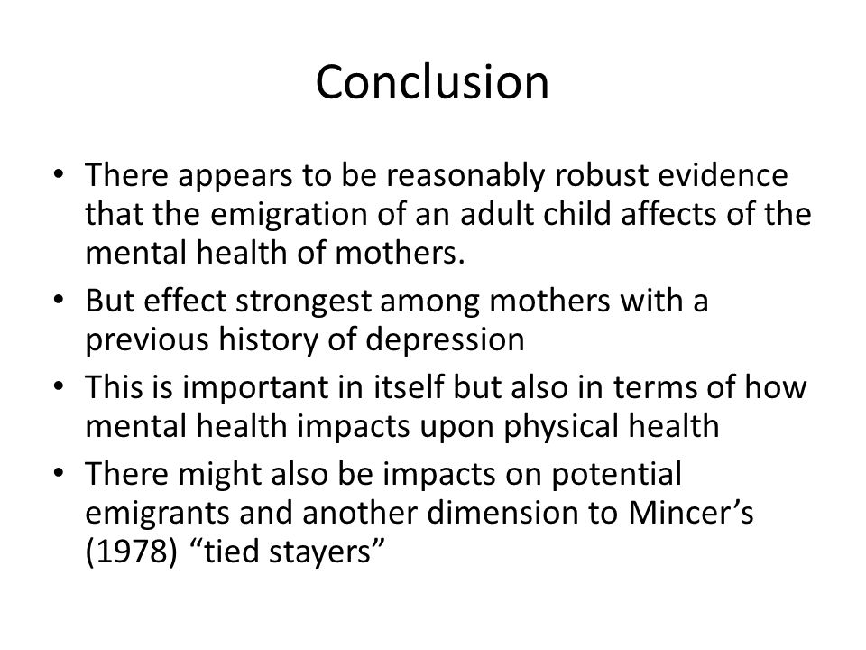 Conclusion There appears to be reasonably robust evidence that the emigration of an adult child affects of the mental health of mothers.