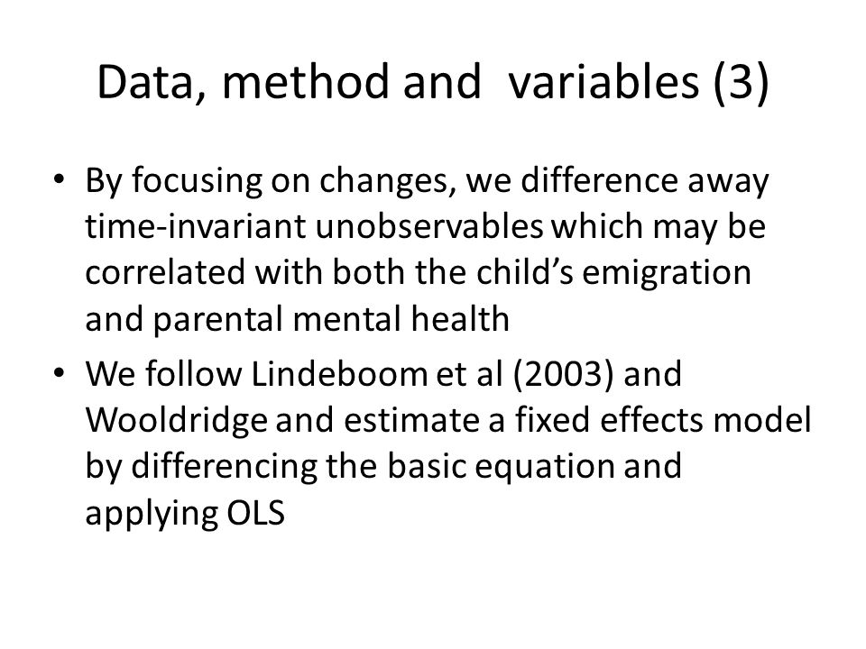 Data, method and variables (3) By focusing on changes, we difference away time-invariant unobservables which may be correlated with both the child's emigration and parental mental health We follow Lindeboom et al (2003) and Wooldridge and estimate a fixed effects model by differencing the basic equation and applying OLS