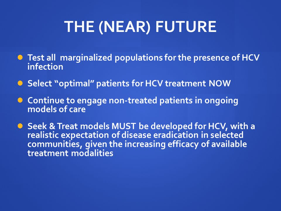 """THE (NEAR) FUTURE Test all marginalized populations for the presence of HCV infection Select """"optimal"""" patients for HCV treatment NOW Continue to enga"""
