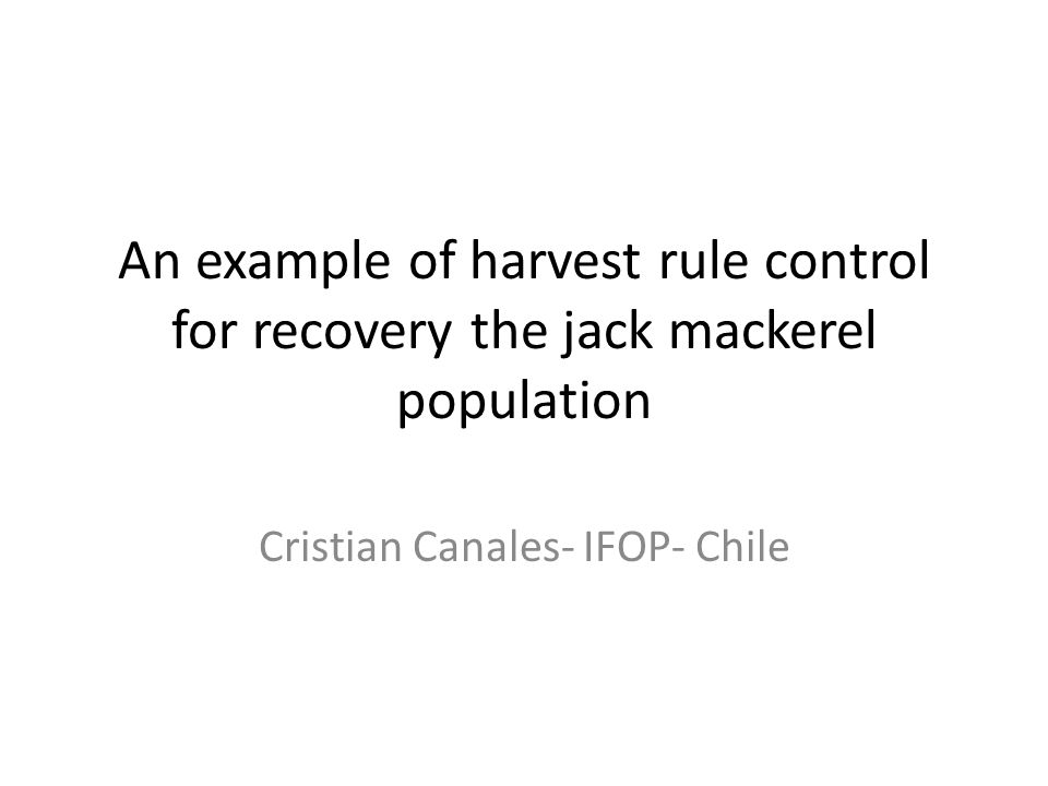 An example of harvest rule control for recovery the jack mackerel population Cristian Canales- IFOP- Chile