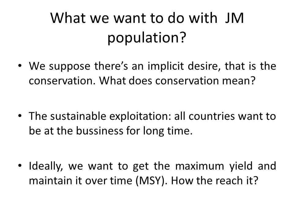 What we want to do with JM population? We suppose there's an implicit desire, that is the conservation. What does conservation mean? The sustainable e