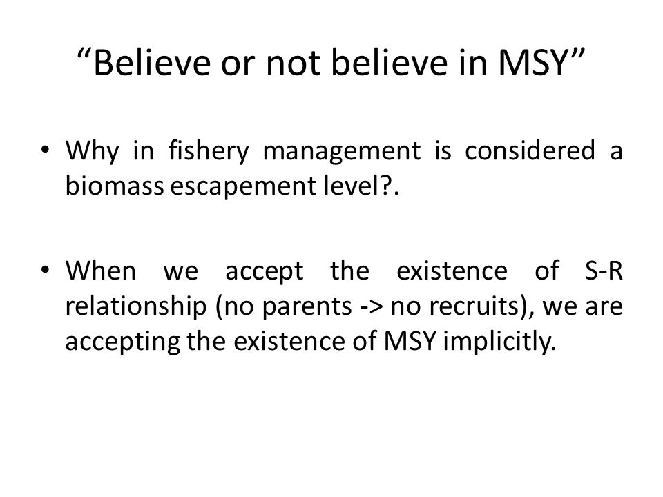 """Believe or not believe in MSY"" Why in fishery management is considered a biomass escapement level?. When we accept the existence of S-R relationship"
