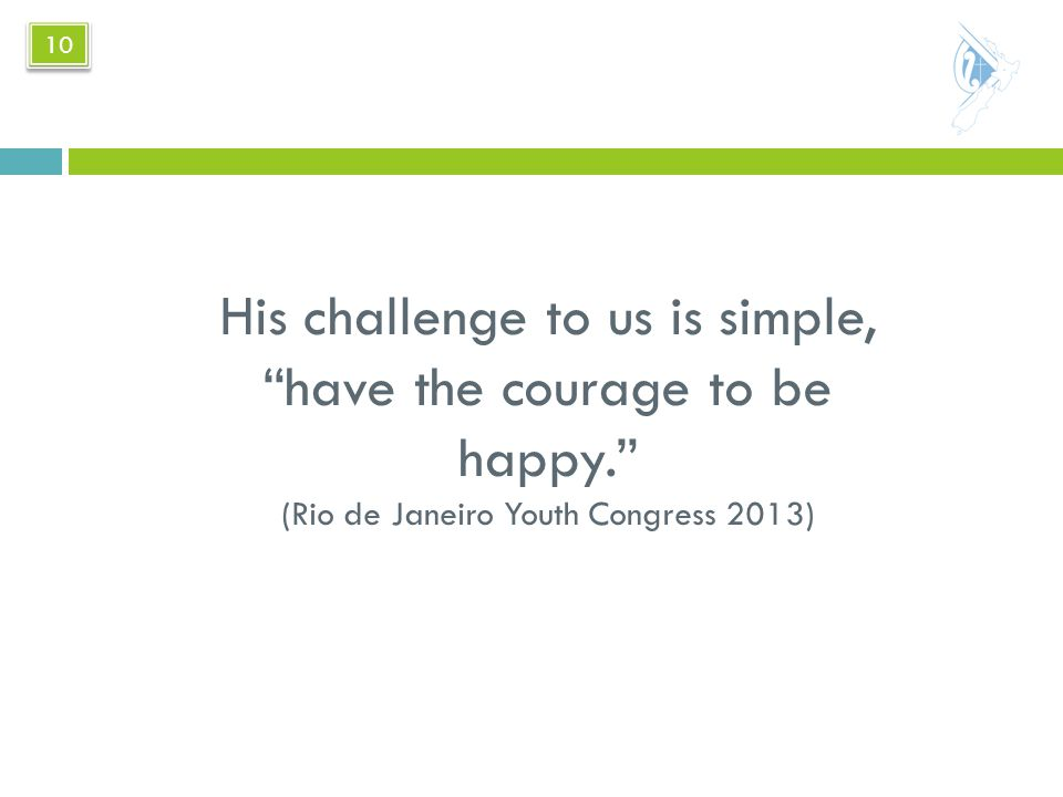 His challenge to us is simple, have the courage to be happy. (Rio de Janeiro Youth Congress 2013) 10